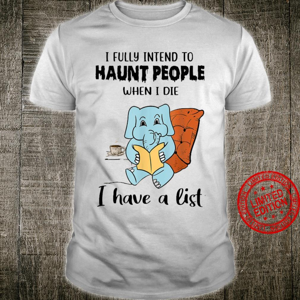Elephant I Fully Intend To Haunt People When I Die I Have A List Shirt