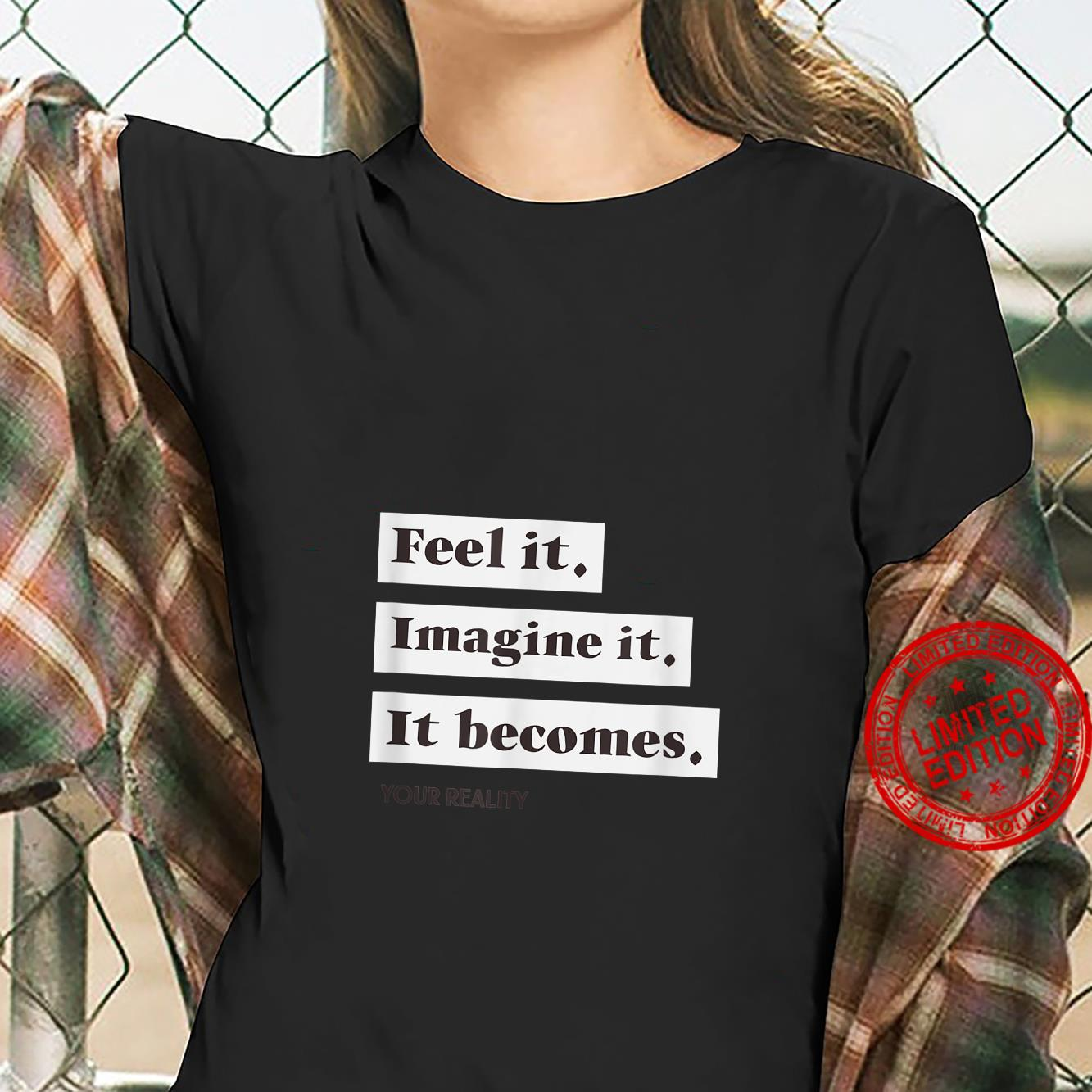 Feel It, Imagine it, It Becomes your Reality Shirt ladies tee