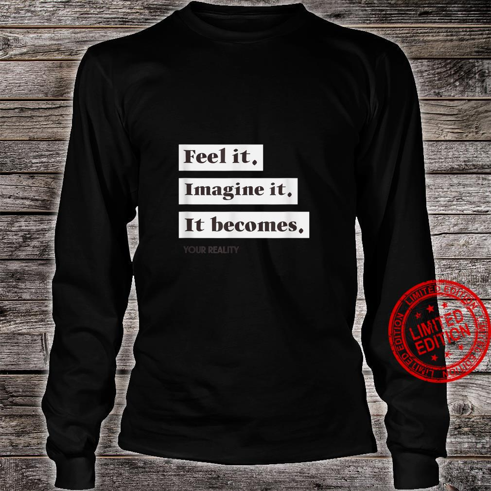 Feel It, Imagine it, It Becomes your Reality Shirt long sleeved