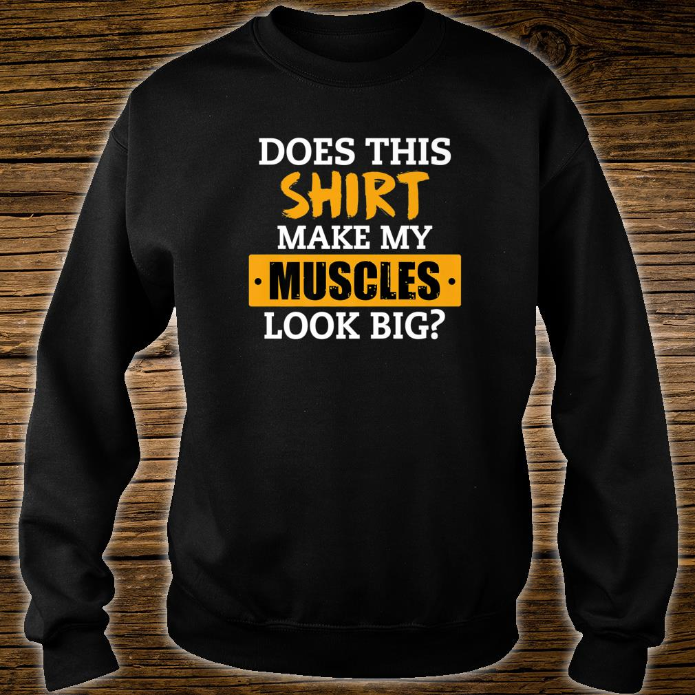 Does This Shirt Make My Muscles Look Big Workout Shirt sweater