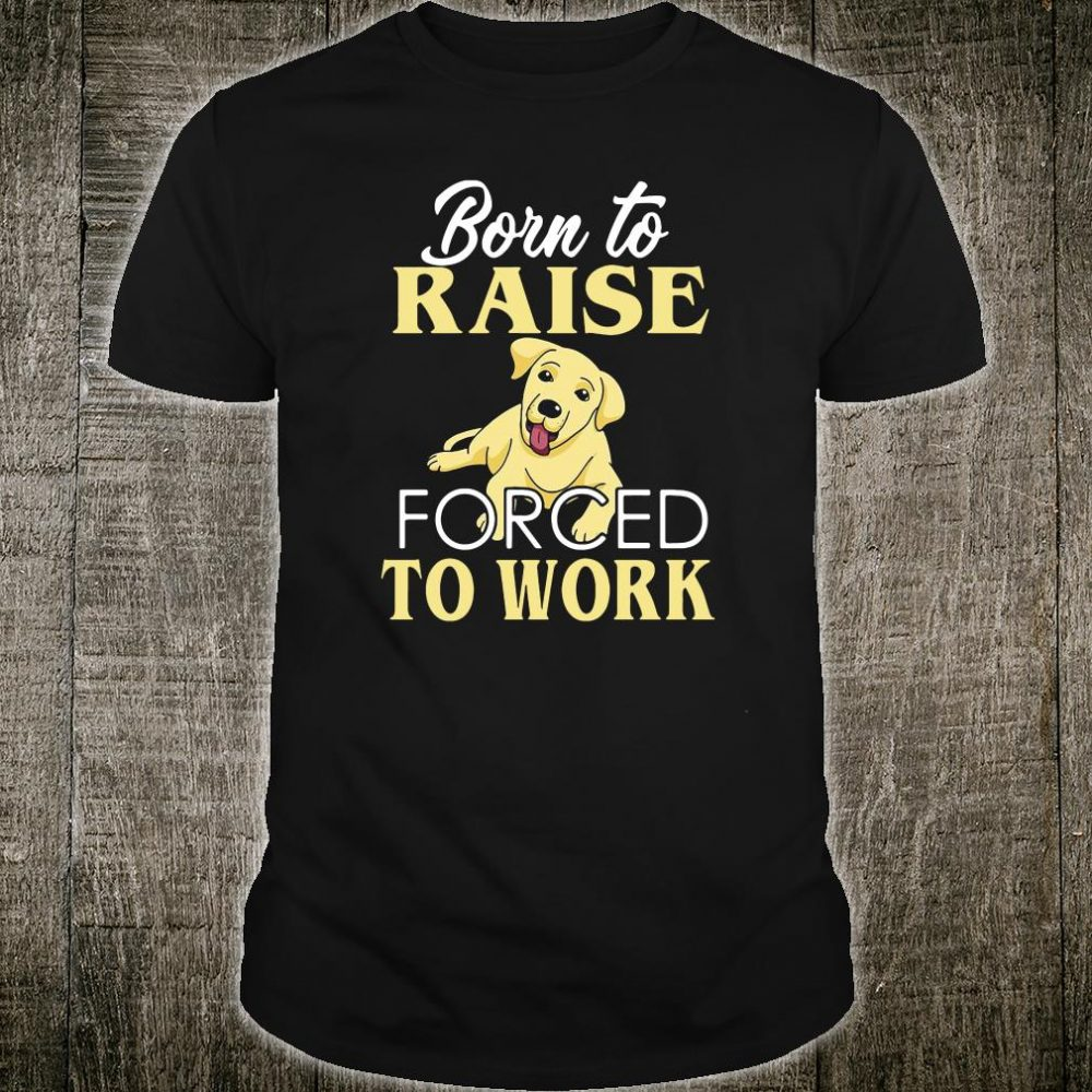 Doggy born to raise forced to work shirt