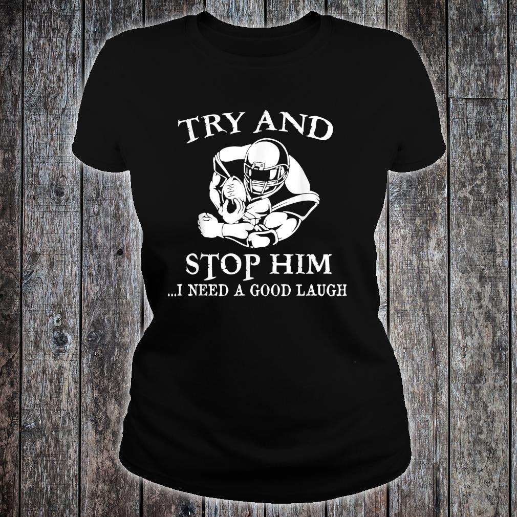 Try And Stop Him I Need A Good Laugh Shirt ladies tee