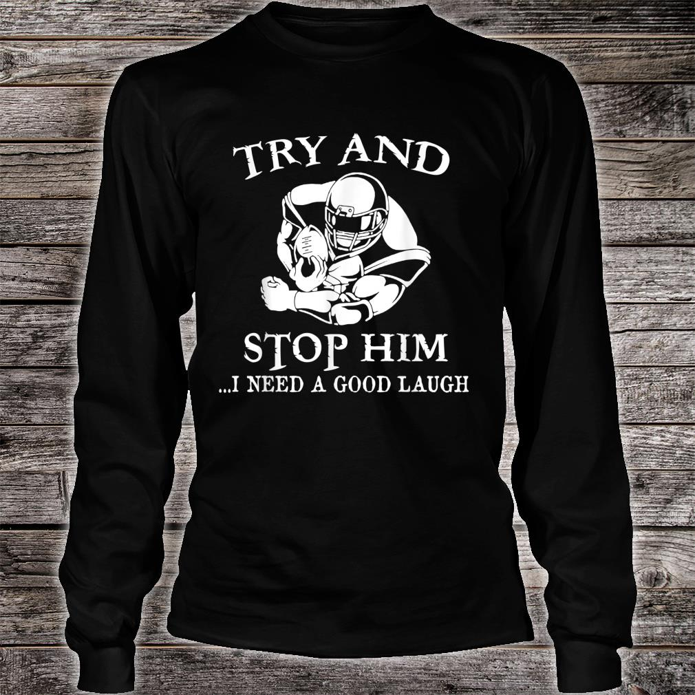 Try And Stop Him I Need A Good Laugh Shirt long sleeved
