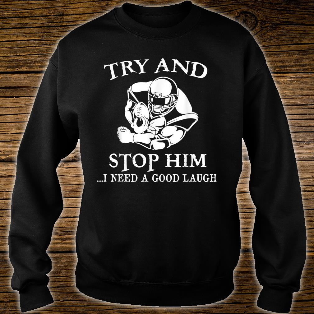 Try And Stop Him I Need A Good Laugh Shirt sweater